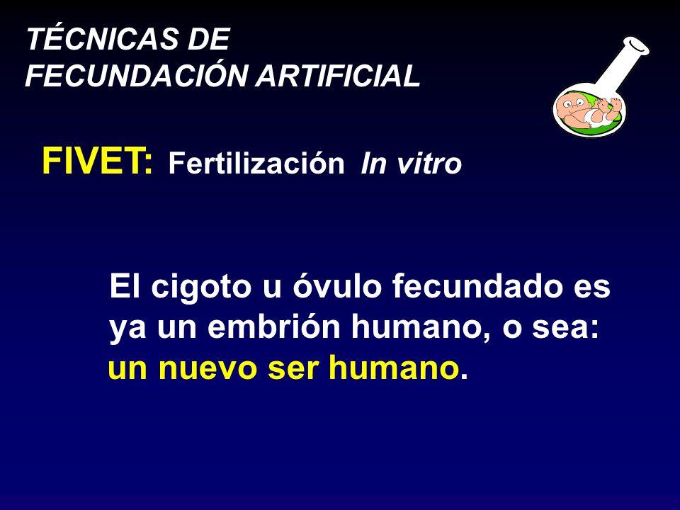 TÉCNICAS DE FECUNDACIÓN ARTIFICIAL FIVET: Fertilización In vitro El cigoto u óvulo fecundado es ya un embrión humano, o sea: un nuevo ser humano.