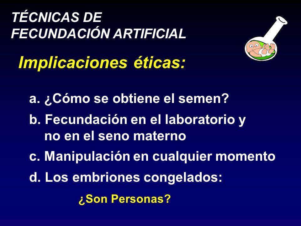 TÉCNICAS DE FECUNDACIÓN ARTIFICIAL Implicaciones éticas: a.