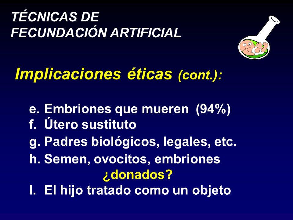 TÉCNICAS DE FECUNDACIÓN ARTIFICIAL Implicaciones éticas (cont.): e.Embriones que mueren (94%) f.Útero sustituto g.Padres biológicos, legales, etc.