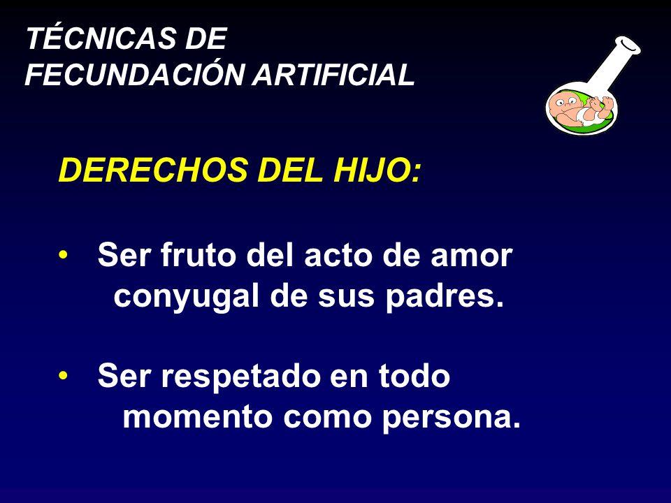 TÉCNICAS DE FECUNDACIÓN ARTIFICIAL DERECHOS DEL HIJO: Ser fruto del acto de amor conyugal de sus padres.