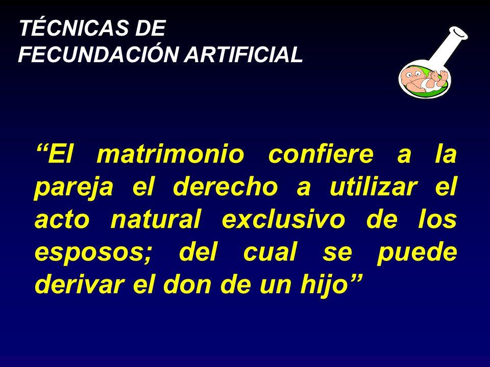 TÉCNICAS DE FECUNDACIÓN ARTIFICIAL El matrimonio confiere a la pareja el derecho a utilizar el acto natural exclusivo de los esposos; del cual se puede derivar el don de un hijo