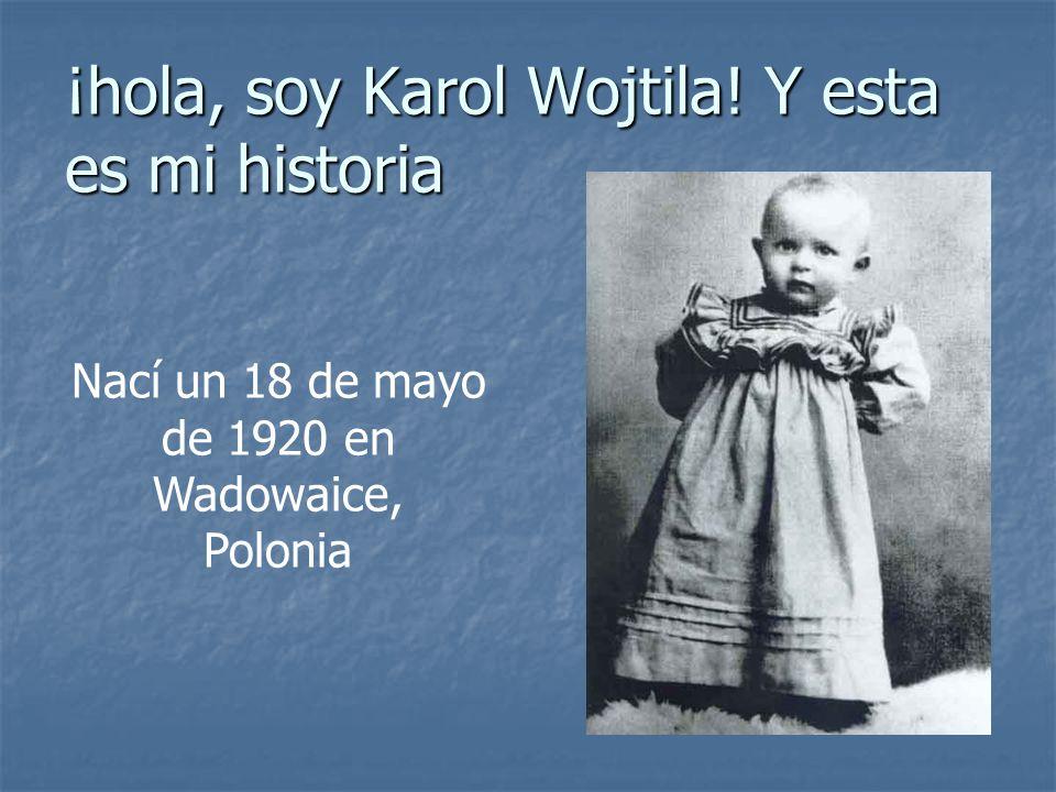 ¡hola, soy Karol Wojtila! Y esta es mi historia Nací un 18 de mayo de 1920 en Wadowaice, Polonia