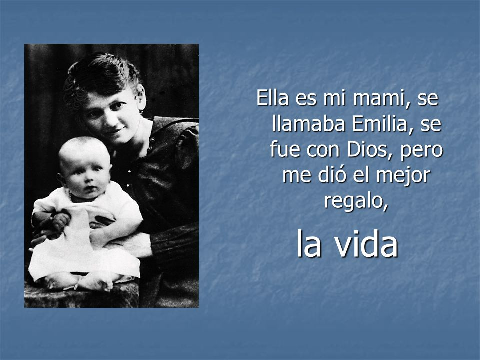 Ella es mi mami, se llamaba Emilia, se fue con Dios, pero me dió el mejor regalo, la vida