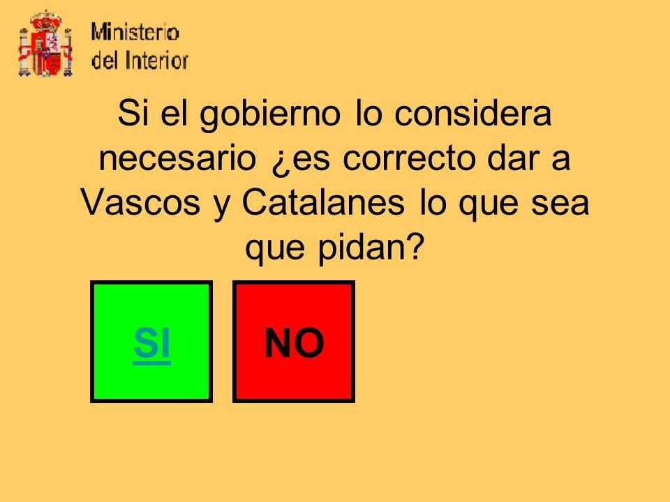 Si el gobierno lo considera necesario ¿es correcto dar a Vascos y Catalanes lo que sea que pidan.