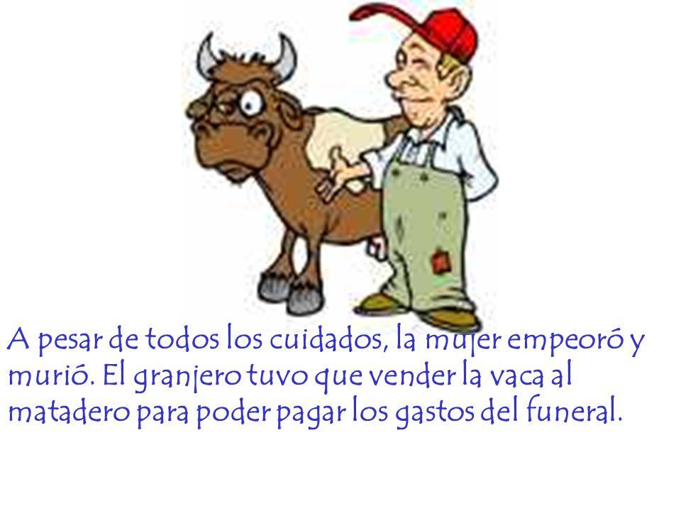 A pesar de todos los cuidados, la mujer empeoró y murió. El granjero tuvo que vender la vaca al matadero para poder pagar los gastos del funeral.