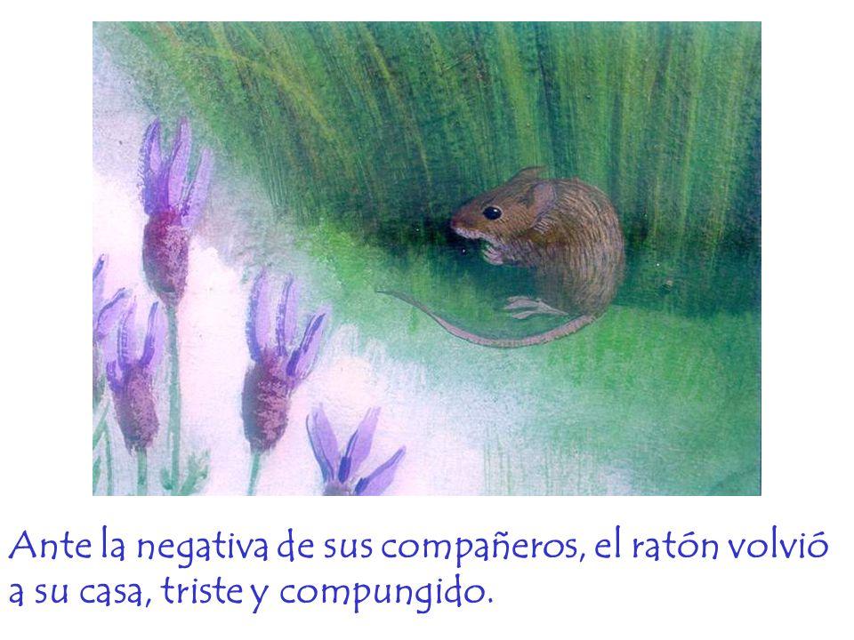 Ante la negativa de sus compañeros, el ratón volvió a su casa, triste y compungido.