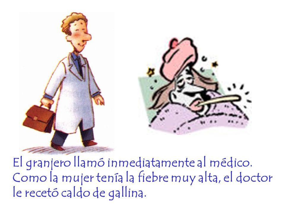 El granjero llamó inmediatamente al médico. Como la mujer tenía la fiebre muy alta, el doctor le recetó caldo de gallina.
