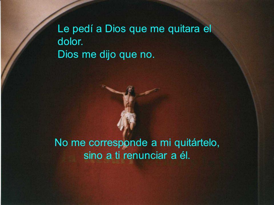 Le pedí a Dios que me quitara el dolor. Dios me dijo que no. No me corresponde a mi quitártelo, sino a ti renunciar a él.