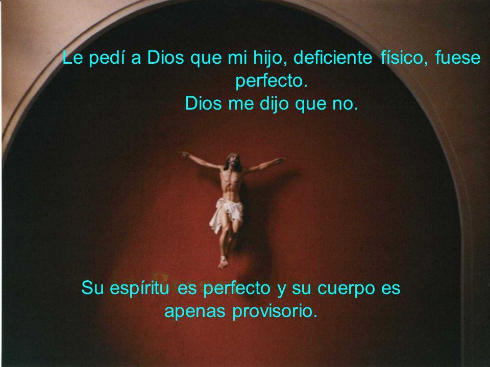 Le pedí a Dios que mi hijo, deficiente físico, fuese perfecto. Dios me dijo que no. Su espíritu es perfecto y su cuerpo es apenas provisorio.