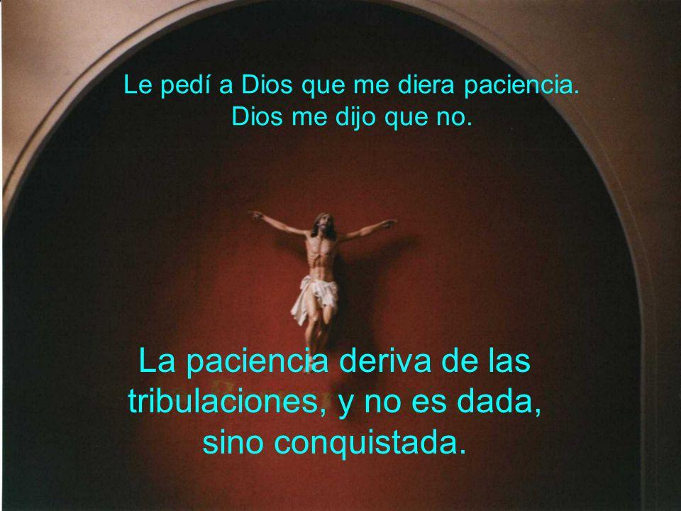 Le pedí a Dios que me diera paciencia. Dios me dijo que no. La paciencia deriva de las tribulaciones, y no es dada, sino conquistada.