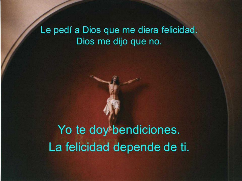 Le pedí a Dios que me diera felicidad. Dios me dijo que no. Yo te doy bendiciones. La felicidad depende de ti.