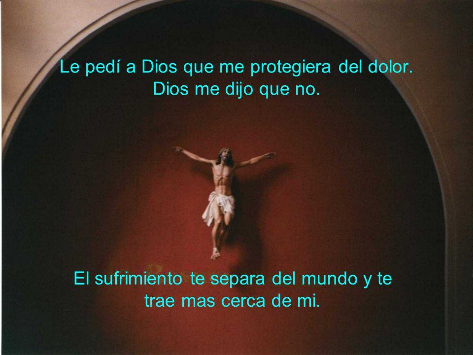 Le pedí a Dios que me protegiera del dolor. Dios me dijo que no. El sufrimiento te separa del mundo y te trae mas cerca de mi.