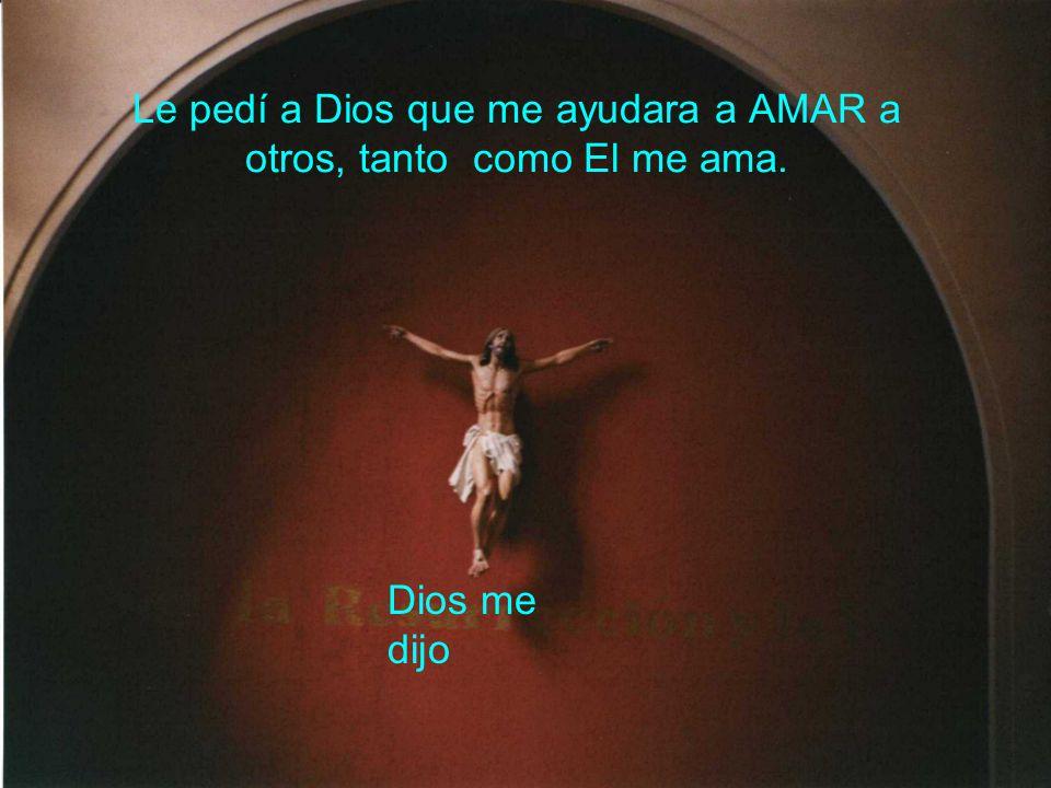 Le pedí a Dios que me ayudara a AMAR a otros, tanto como El me ama. Dios me dijo