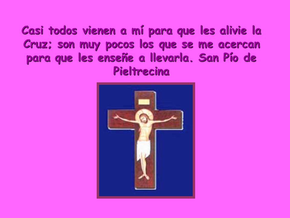 Casi todos vienen a mí para que les alivie la Cruz; son muy pocos los que se me acercan para que les enseñe a llevarla. San Pío de Pieltrecina