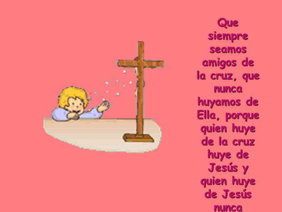 Que siempre seamos amigos de la cruz, que nunca huyamos de Ella, porque quien huye de la cruz huye de Jesús y quien huye de Jesús nunca encontrará la