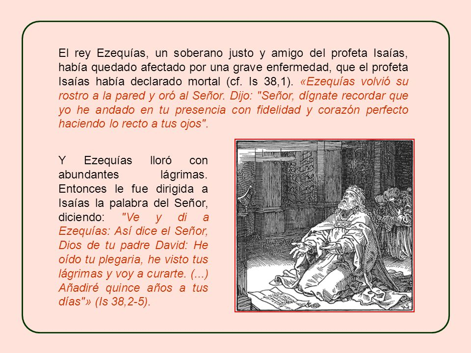 El rey Ezequías, un soberano justo y amigo del profeta Isaías, había quedado afectado por una grave enfermedad, que el profeta Isaías había declarado mortal (cf.