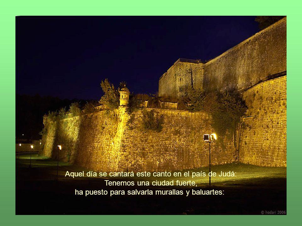 Aquel día se cantará este canto en el país de Judá: Tenemos una ciudad fuerte, ha puesto para salvarla murallas y baluartes: