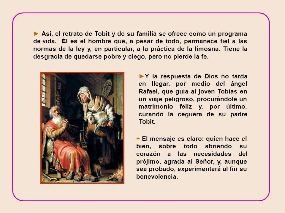 Y la respuesta de Dios no tarda en llegar, por medio del ángel Rafael, que guía al joven Tobías en un viaje peligroso, procurándole un matrimonio feliz y, por último, curando la ceguera de su padre Tobit.