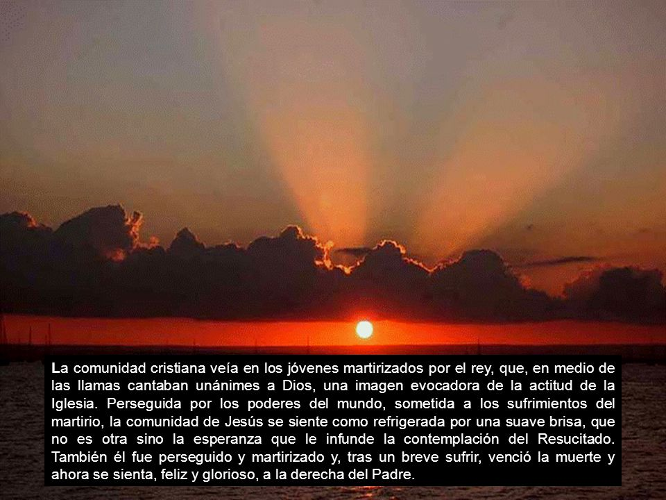 Criaturas todas del Señor, bendecid al Señor, ensalzadlo con himnos por los siglos.