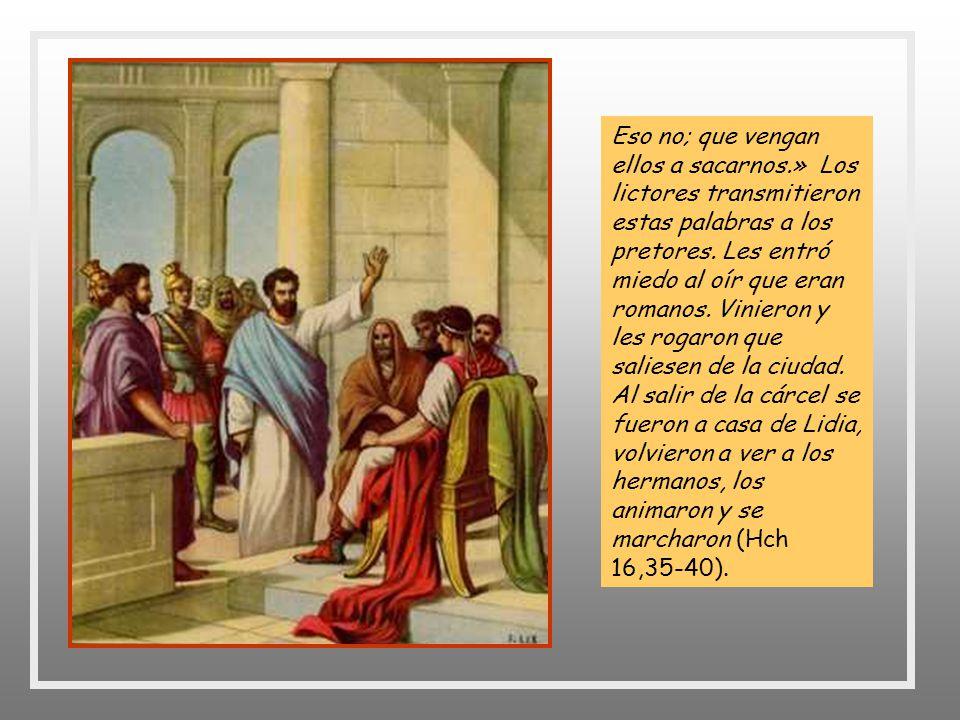 + Llegado el día, los pretores enviaron a los lictores a decir al carcelero: « Pon en libertad a esos hombres. » El carcelero transmitió estas palabra