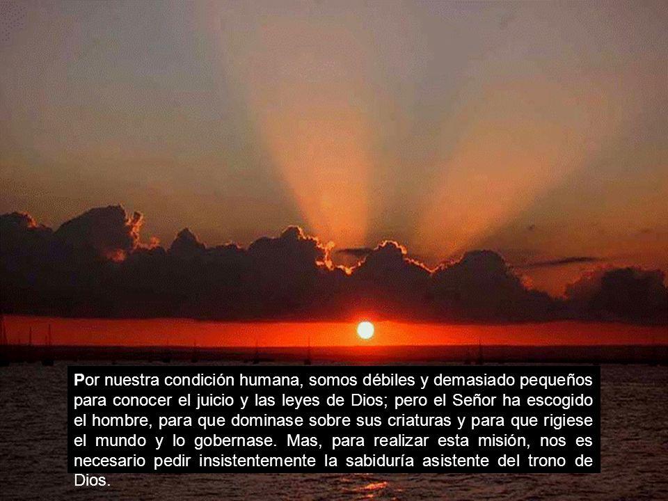 Por nuestra condición humana, somos débiles y demasiado pequeños para conocer el juicio y las leyes de Dios; pero el Señor ha escogido el hombre, para que dominase sobre sus criaturas y para que rigiese el mundo y lo gobernase.