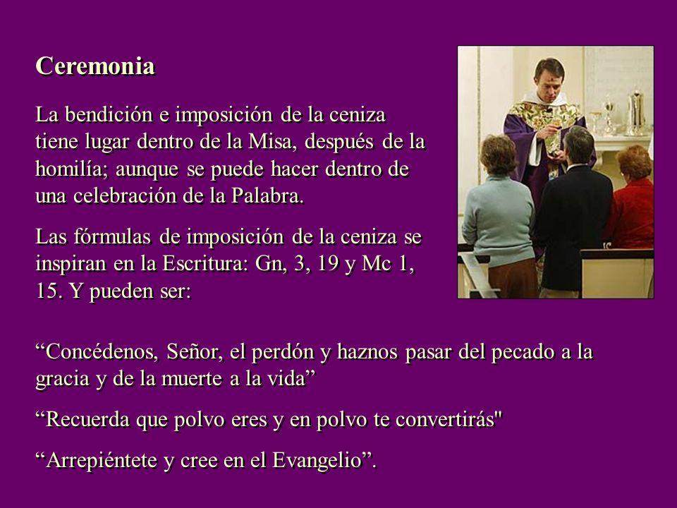 Ceremonia La bendición e imposición de la ceniza tiene lugar dentro de la Misa, después de la homilía; aunque se puede hacer dentro de una celebración de la Palabra.