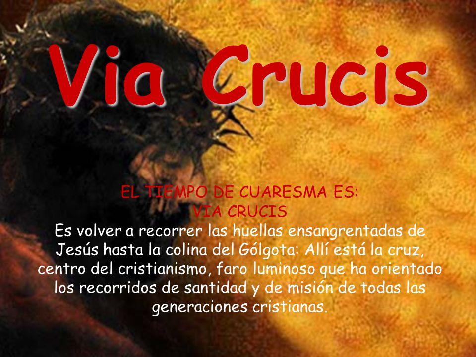 Via Crucis EL TIEMPO DE CUARESMA ES: VIA CRUCIS Es volver a recorrer las huellas ensangrentadas de Jesús hasta la colina del Gólgota: Allí está la cru
