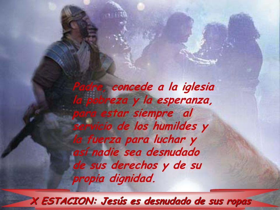 X ESTACION: Jesús es desnudado de sus ropas Padre, concede a la iglesia la pobreza y la esperanza, para estar siempre al servicio de los humildes y la