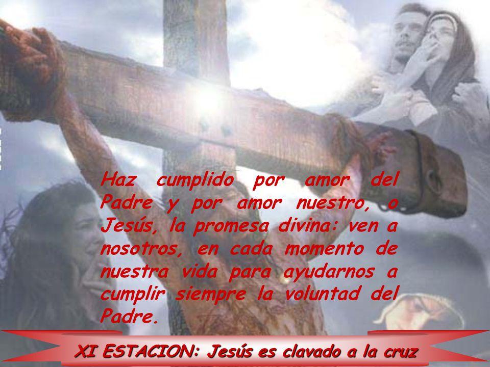 XI ESTACION: Jesús es clavado a la cruz Haz cumplido por amor del Padre y por amor nuestro, o Jesús, la promesa divina: ven a nosotros, en cada moment