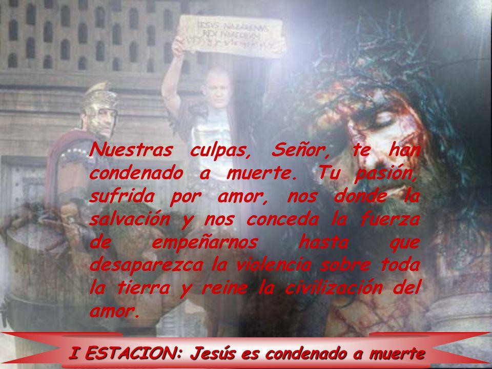 I ESTACION: Jesús es condenado a muerte Nuestras culpas, Señor, te han condenado a muerte. Tu pasión, sufrida por amor, nos donde la salvación y nos c