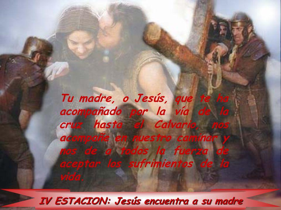 IV ESTACION: Jesús encuentra a su madre Tu madre, o Jesús, que te ha acompañado por la vía de la cruz hasta el Calvario, nos acompañe en nuestro camin