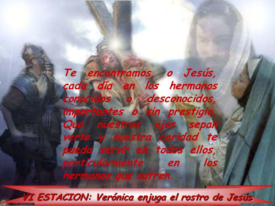 VI ESTACION: Verónica enjuga el rostro de Jesús. Te encontramos, o Jesús, cada día en los hermanos conocidos o desconocidos, importantes o sin prestig