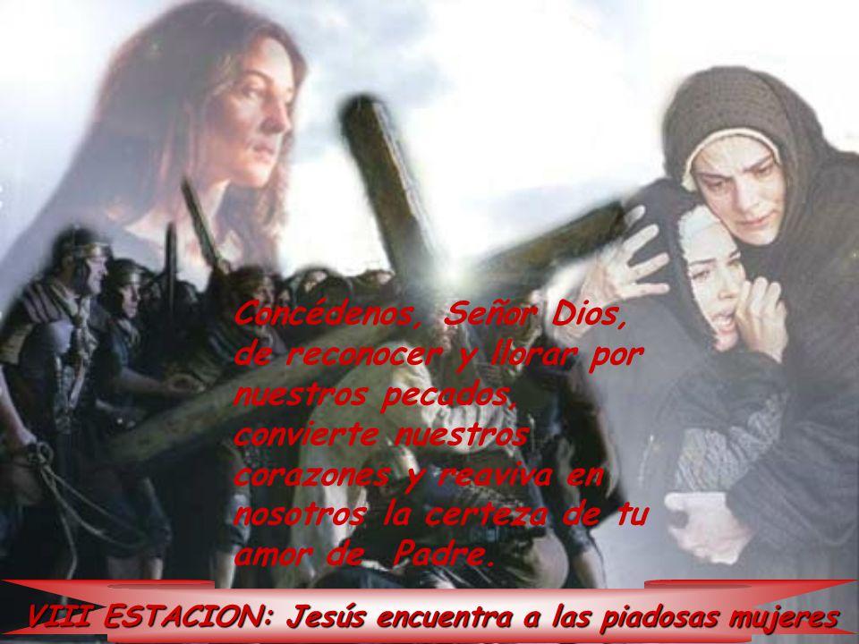 VIII ESTACION: Jesús encuentra a las piadosas mujeres Concédenos, Señor Dios, de reconocer y llorar por nuestros pecados, convierte nuestros corazones