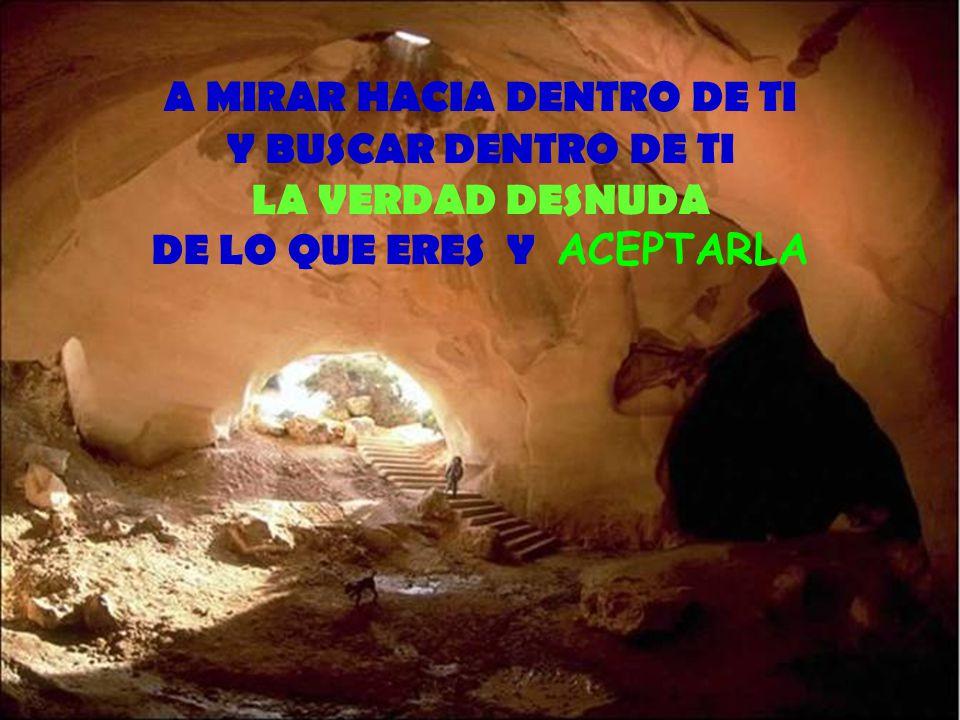 A MIRAR HACIA DENTRO DE TI Y BUSCAR DENTRO DE TI LA VERDAD DESNUDA DE LO QUE ERES Y ACEPTARLA