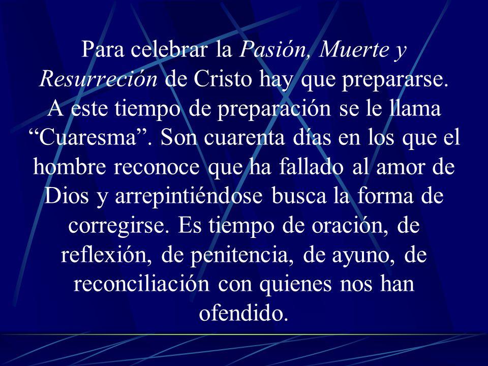 Para celebrar la Pasión, Muerte y Resurreción de Cristo hay que prepararse. A este tiempo de preparación se le llama Cuaresma. Son cuarenta días en lo