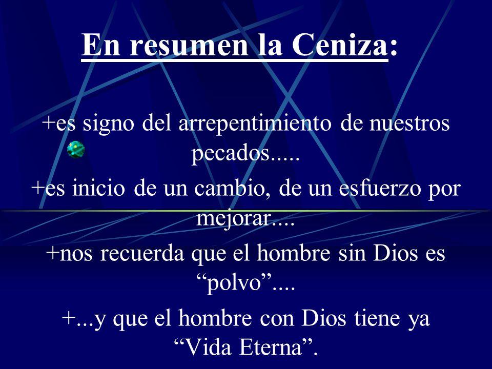 En resumen la Ceniza: +es signo del arrepentimiento de nuestros pecados..... +es inicio de un cambio, de un esfuerzo por mejorar.... +nos recuerda que