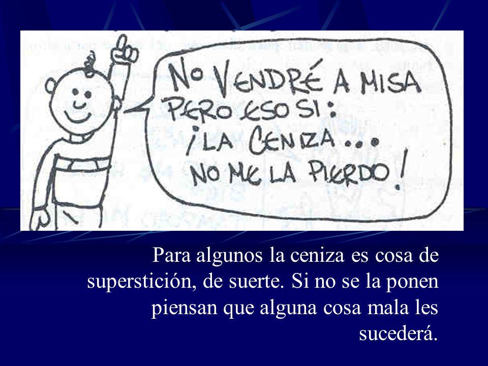 Para algunos la ceniza es cosa de superstición, de suerte. Si no se la ponen piensan que alguna cosa mala les sucederá.