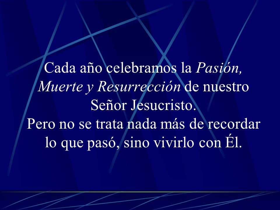 Cada año celebramos la Pasión, Muerte y Resurrección de nuestro Señor Jesucristo. Pero no se trata nada más de recordar lo que pasó, sino vivirlo con