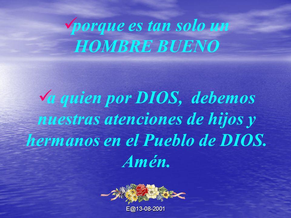 E@13-08-2001 porque es tan solo un HOMBRE BUENO a quien por DIOS, debemos nuestras atenciones de hijos y hermanos en el Pueblo de DIOS. Amén.