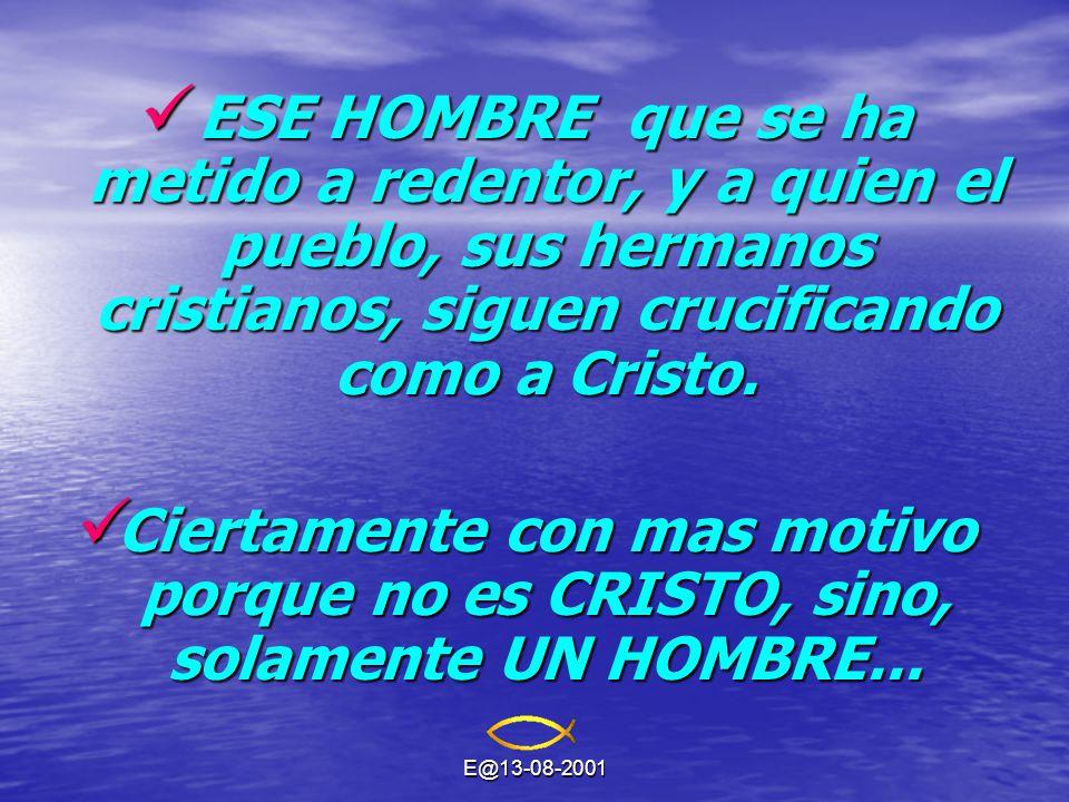 E@13-08-2001 ESE HOMBRE que se ha metido a redentor, y a quien el pueblo, sus hermanos cristianos, siguen crucificando como a Cristo.