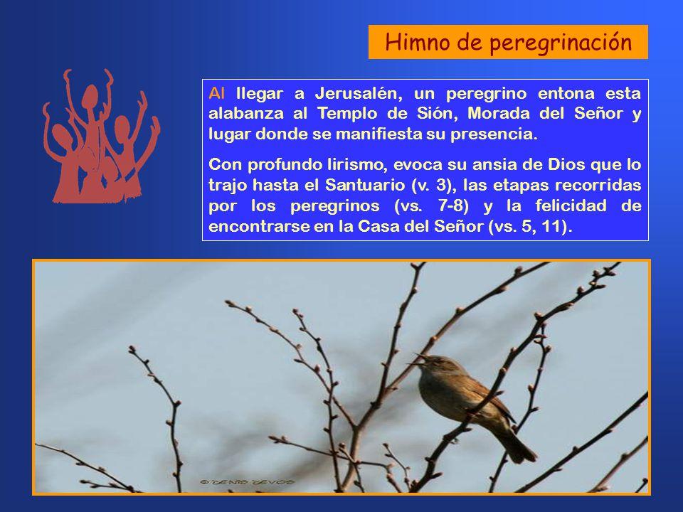 Himno de peregrinación Al llegar a Jerusalén, un peregrino entona esta alabanza al Templo de Sión, Morada del Señor y lugar donde se manifiesta su presencia.