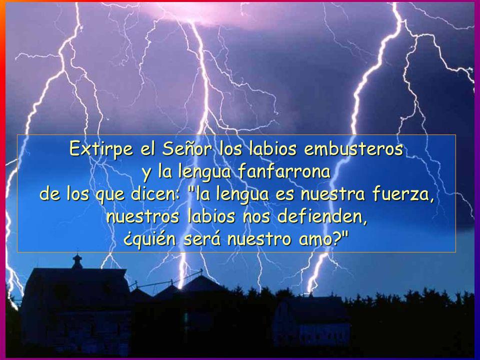 Extirpe el Señor los labios embusteros y la lengua fanfarrona de los que dicen: la lengua es nuestra fuerza, nuestros labios nos defienden, ¿quién será nuestro amo?