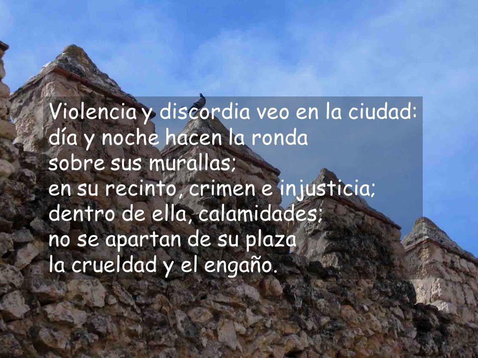 Violencia y discordia veo en la ciudad: día y noche hacen la ronda sobre sus murallas; en su recinto, crimen e injusticia; dentro de ella, calamidades; no se apartan de su plaza la crueldad y el engaño.