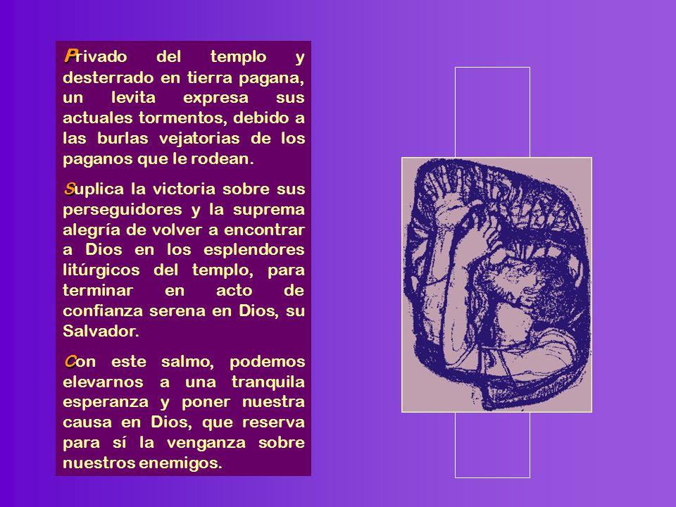 P P rivado del templo y desterrado en tierra pagana, un levita expresa sus actuales tormentos, debido a las burlas vejatorias de los paganos que le rodean.