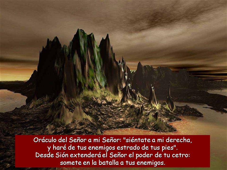 Oráculo del Señor a mi Señor: siéntate a mi derecha, y haré de tus enemigos estrado de tus pies .