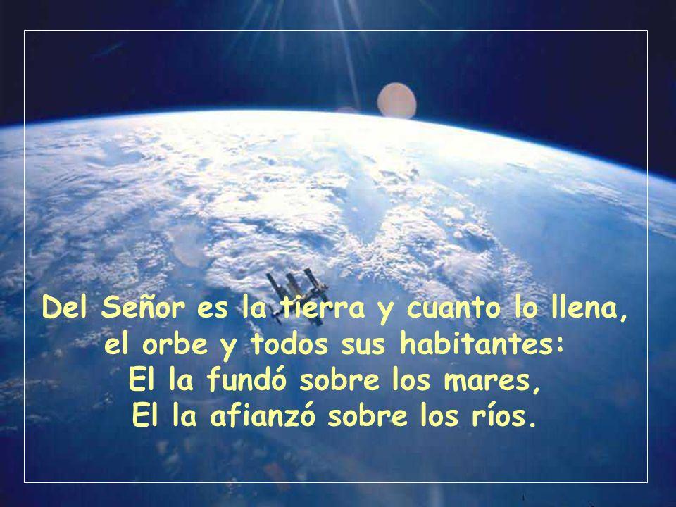 Del Señor es la tierra y cuanto lo llena, el orbe y todos sus habitantes: El la fundó sobre los mares, El la afianzó sobre los ríos.