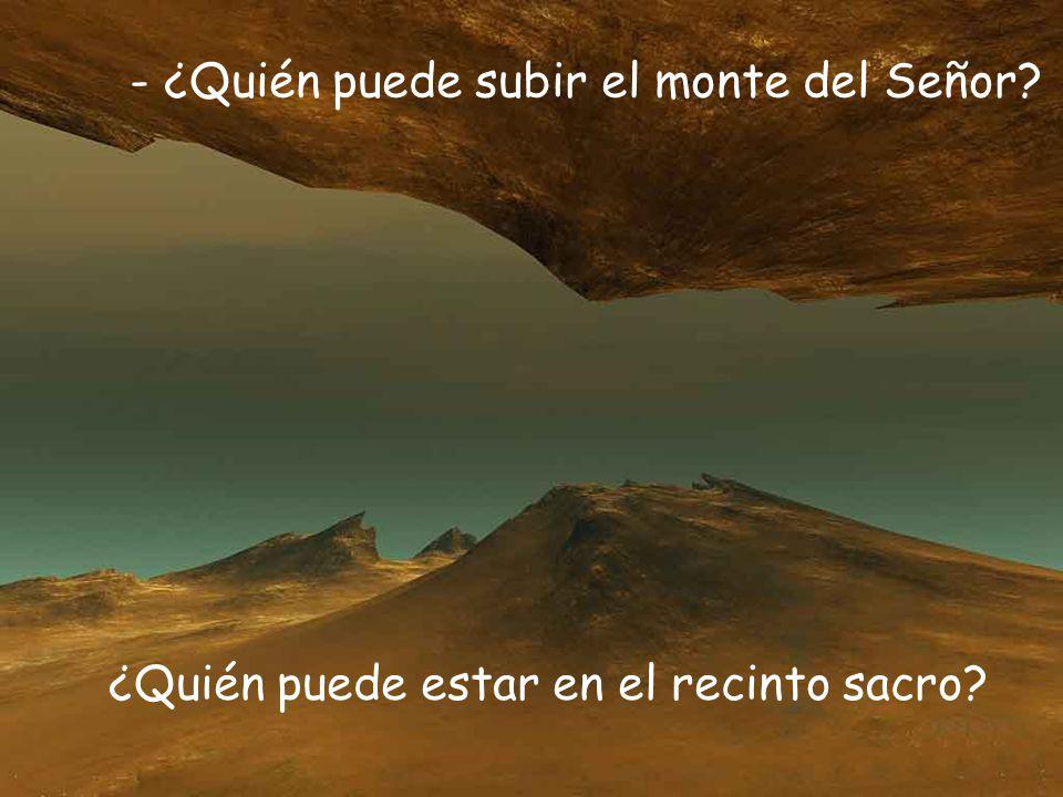 - ¿Quién puede subir el monte del Señor? ¿Quién puede estar en el recinto sacro?