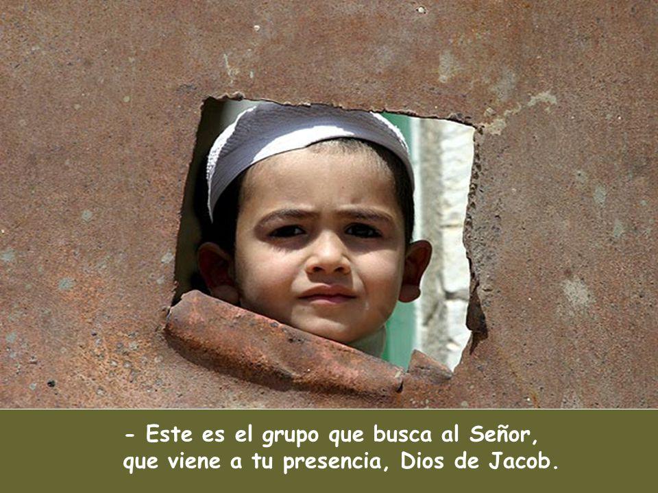 - Este es el grupo que busca al Señor, que viene a tu presencia, Dios de Jacob.