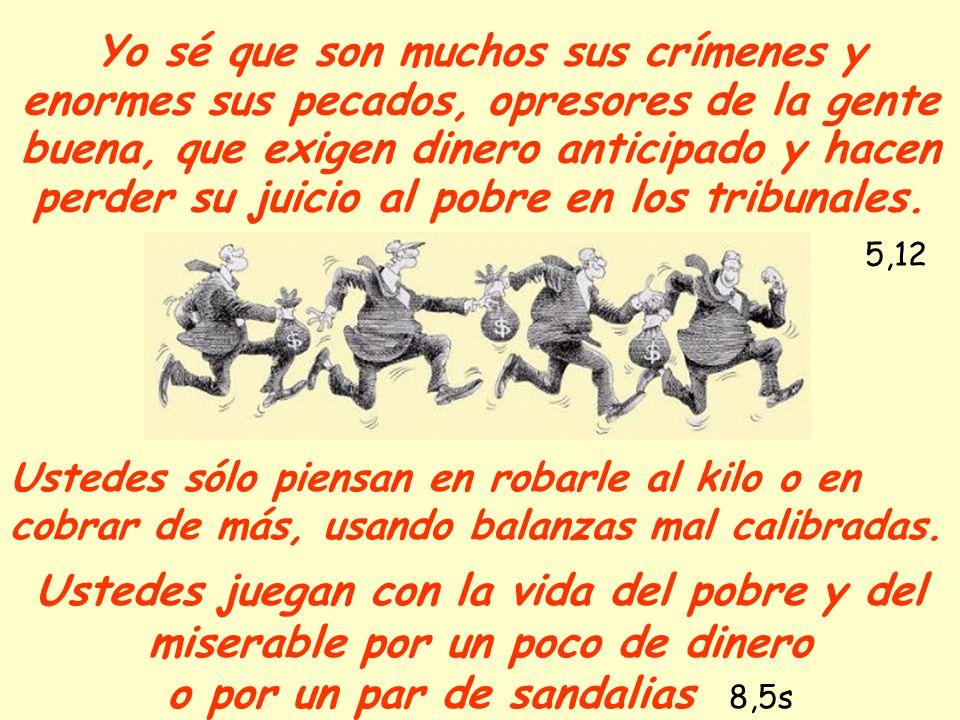 Yo sé que son muchos sus crímenes y enormes sus pecados, opresores de la gente buena, que exigen dinero anticipado y hacen perder su juicio al pobre e