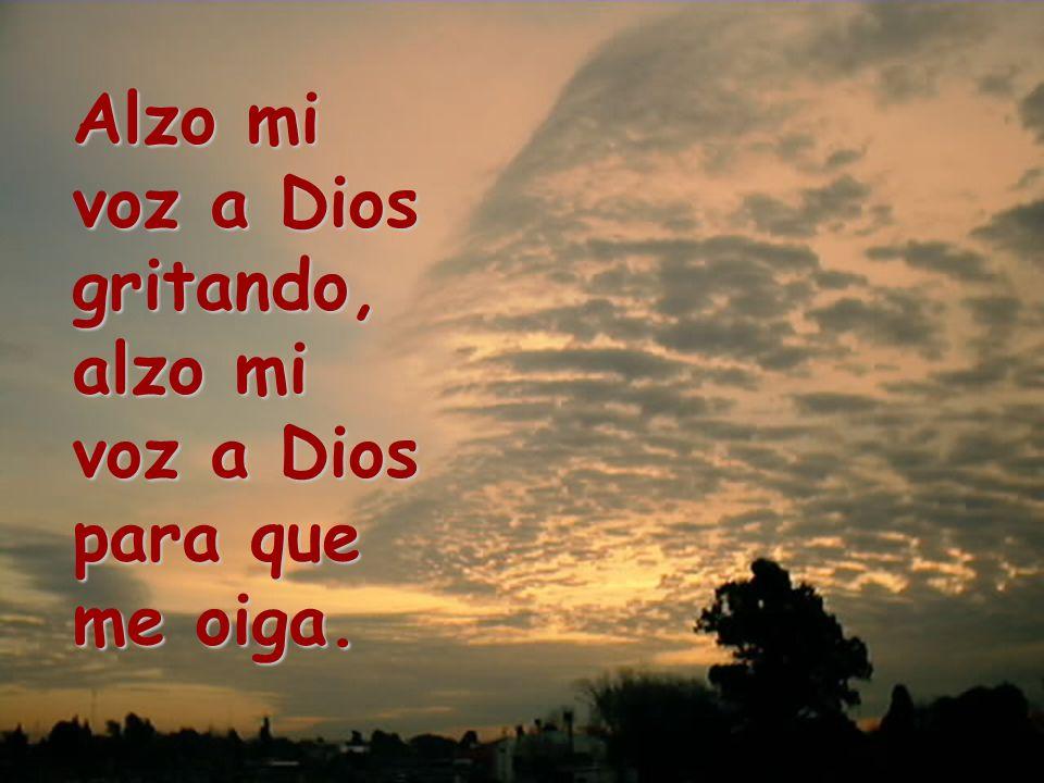 Alzo mi voz a Dios gritando, alzo mi voz a Dios para que me oiga.